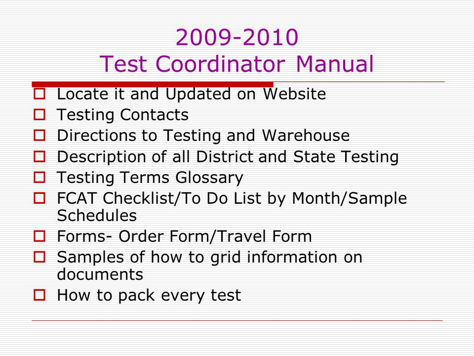 Test Coordinator Manual Locate it and Updated on Website Testing Contacts Directions to Testing and Warehouse Description of all District and State Testing Testing Terms Glossary FCAT Checklist/To Do List by Month/Sample Schedules Forms- Order Form/Travel Form Samples of how to grid information on documents How to pack every test