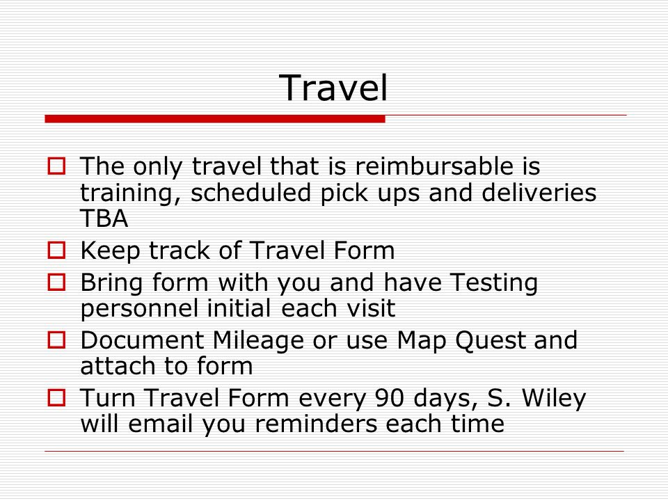 Travel The only travel that is reimbursable is training, scheduled pick ups and deliveries TBA Keep track of Travel Form Bring form with you and have Testing personnel initial each visit Document Mileage or use Map Quest and attach to form Turn Travel Form every 90 days, S.