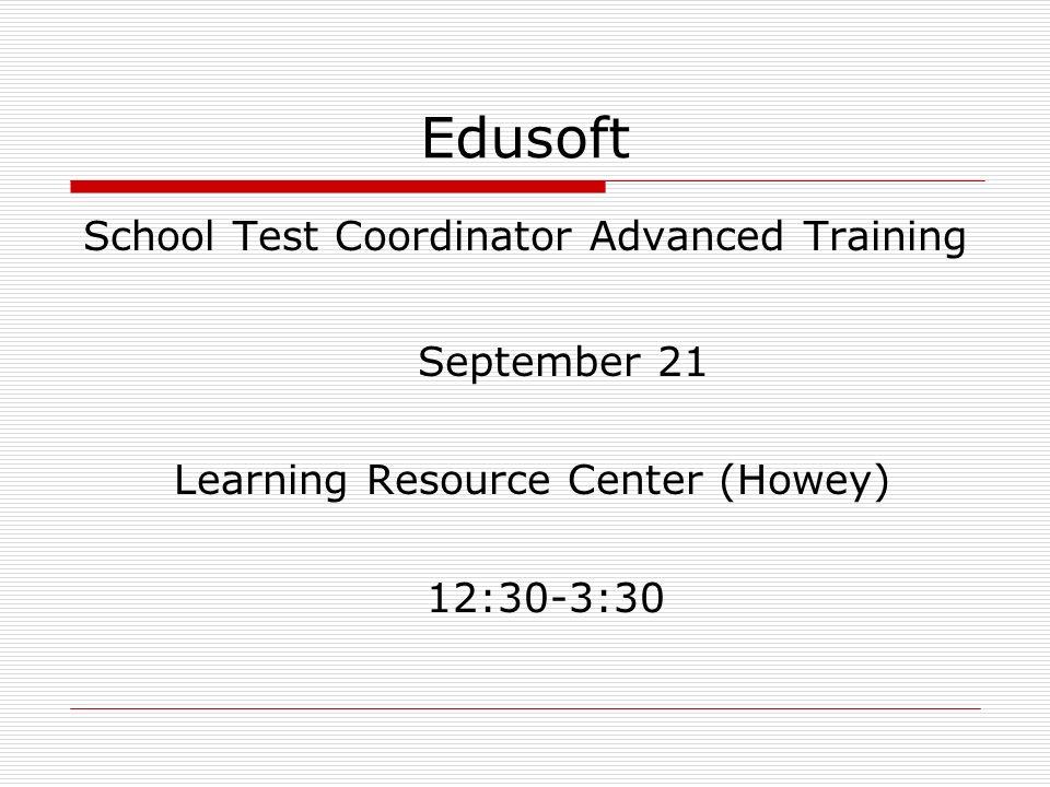 Edusoft School Test Coordinator Advanced Training September 21 Learning Resource Center (Howey) 12:30-3:30