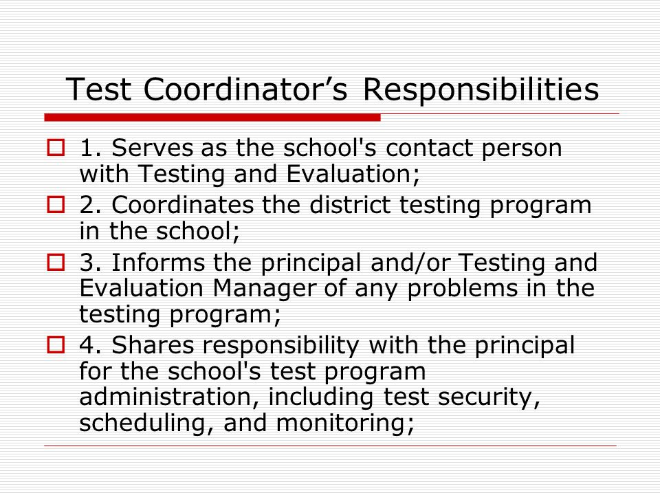 Test Coordinators Responsibilities 1.Serves as the school s contact person with Testing and Evaluation; 2.Coordinates the district testing program in the school; 3.Informs the principal and/or Testing and Evaluation Manager of any problems in the testing program; 4.Shares responsibility with the principal for the school s test program administration, including test security, scheduling, and monitoring;