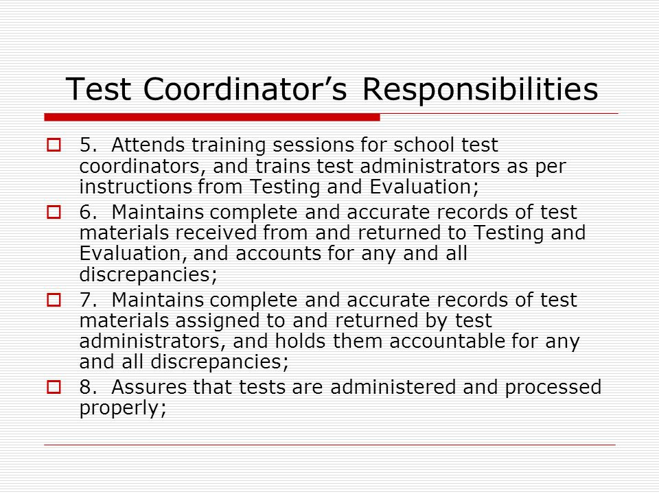 Test Coordinators Responsibilities 5.Attends training sessions for school test coordinators, and trains test administrators as per instructions from Testing and Evaluation; 6.Maintains complete and accurate records of test materials received from and returned to Testing and Evaluation, and accounts for any and all discrepancies; 7.Maintains complete and accurate records of test materials assigned to and returned by test administrators, and holds them accountable for any and all discrepancies; 8.Assures that tests are administered and processed properly;