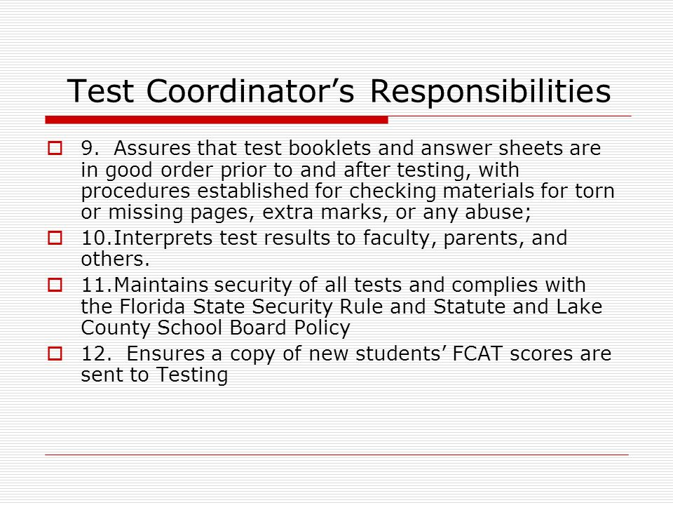 Test Coordinators Responsibilities 9.Assures that test booklets and answer sheets are in good order prior to and after testing, with procedures established for checking materials for torn or missing pages, extra marks, or any abuse; 10.Interprets test results to faculty, parents, and others.