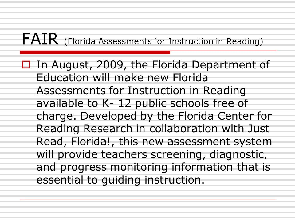 FAIR (Florida Assessments for Instruction in Reading) In August, 2009, the Florida Department of Education will make new Florida Assessments for Instruction in Reading available to K- 12 public schools free of charge.