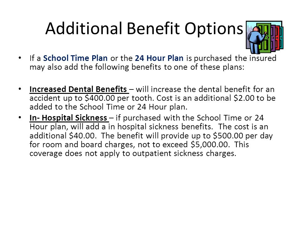 Additional Benefit Options If a School Time Plan or the 24 Hour Plan is purchased the insured may also add the following benefits to one of these plans: Increased Dental Benefits – will increase the dental benefit for an accident up to $400.00 per tooth.