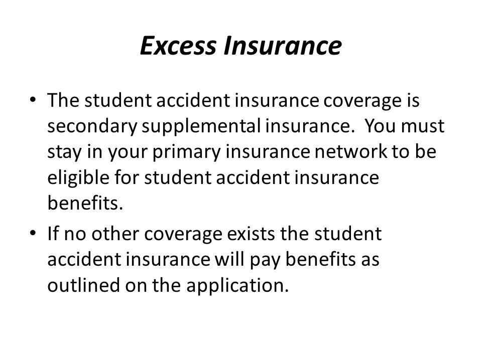Excess Insurance The student accident insurance coverage is secondary supplemental insurance. You must stay in your primary insurance network to be el