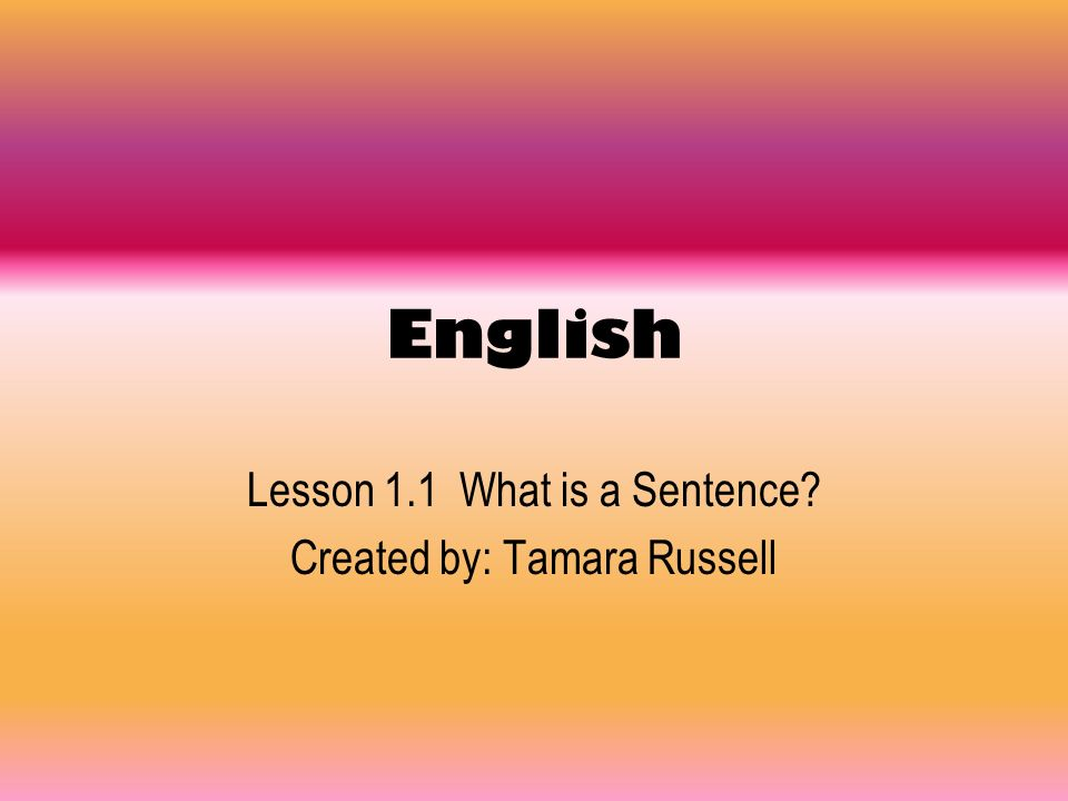 English Lesson 1.1 What is a Sentence? Created by: Tamara Russell