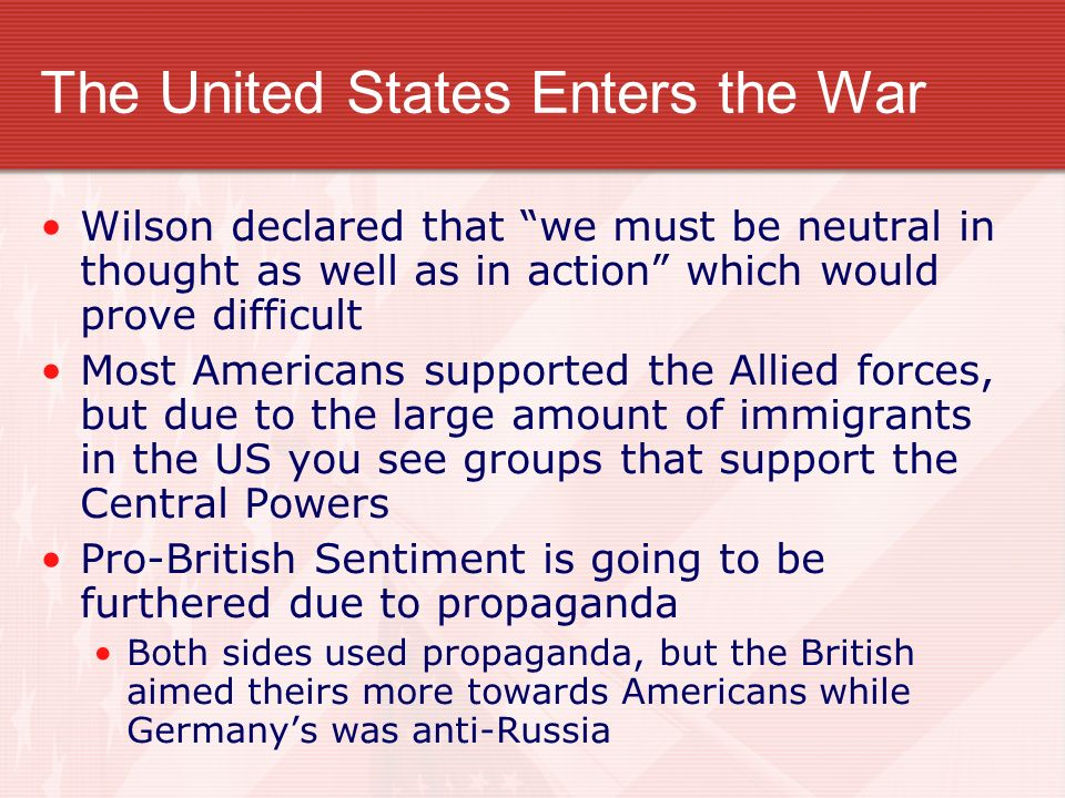 The United States Enters the War Wilson declared that we must be neutral in thought as well as in action which would prove difficult Most Americans supported the Allied forces, but due to the large amount of immigrants in the US you see groups that support the Central Powers Pro-British Sentiment is going to be furthered due to propaganda Both sides used propaganda, but the British aimed theirs more towards Americans while Germanys was anti-Russia
