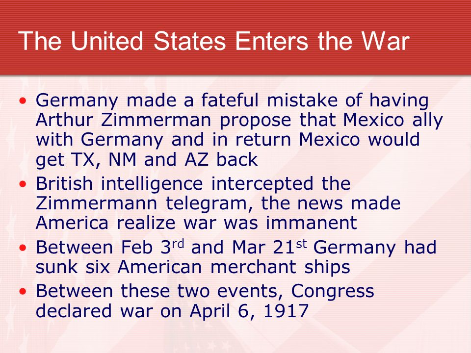 The United States Enters the War Germany made a fateful mistake of having Arthur Zimmerman propose that Mexico ally with Germany and in return Mexico would get TX, NM and AZ back British intelligence intercepted the Zimmermann telegram, the news made America realize war was immanent Between Feb 3 rd and Mar 21 st Germany had sunk six American merchant ships Between these two events, Congress declared war on April 6, 1917