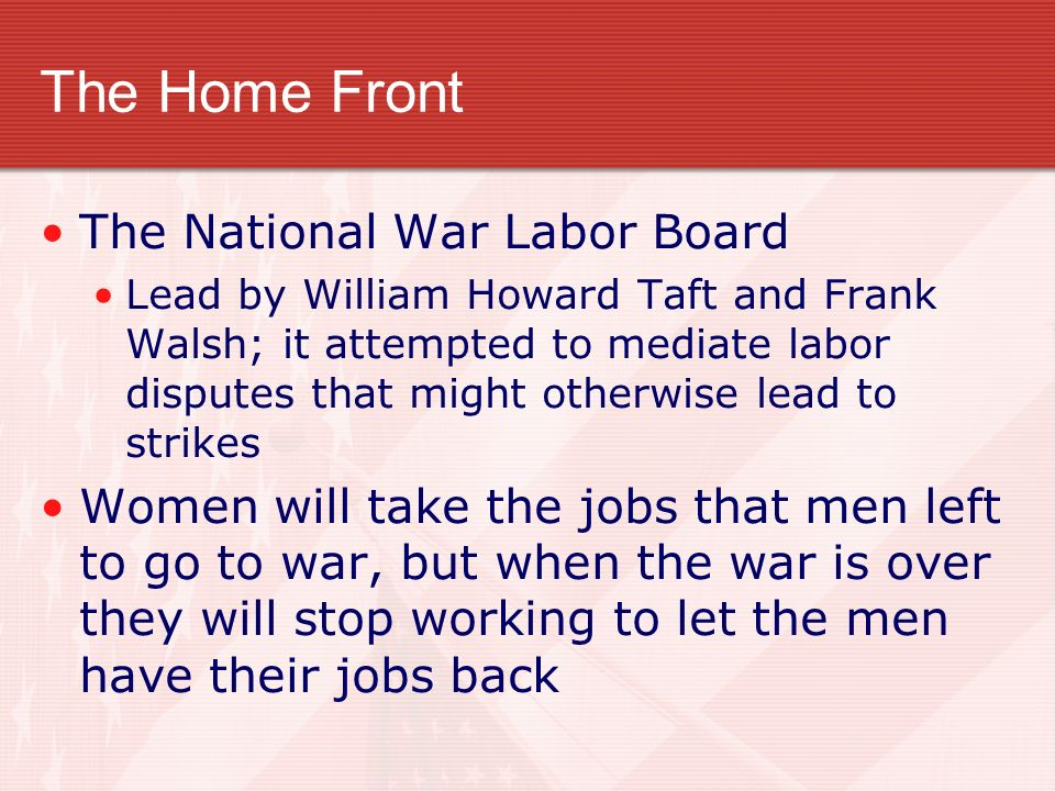 The Home Front The National War Labor Board Lead by William Howard Taft and Frank Walsh; it attempted to mediate labor disputes that might otherwise lead to strikes Women will take the jobs that men left to go to war, but when the war is over they will stop working to let the men have their jobs back