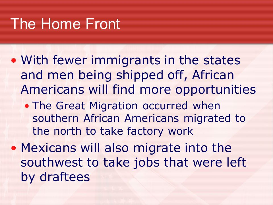 The Home Front With fewer immigrants in the states and men being shipped off, African Americans will find more opportunities The Great Migration occurred when southern African Americans migrated to the north to take factory work Mexicans will also migrate into the southwest to take jobs that were left by draftees