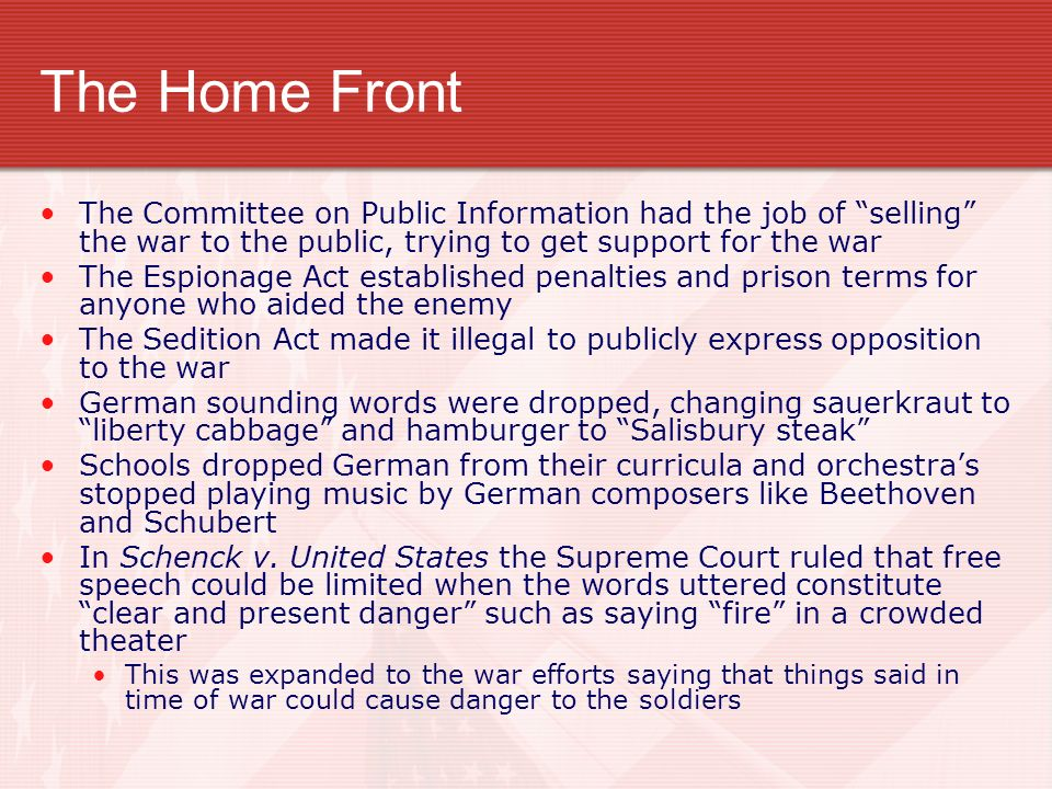 The Home Front The Committee on Public Information had the job of selling the war to the public, trying to get support for the war The Espionage Act established penalties and prison terms for anyone who aided the enemy The Sedition Act made it illegal to publicly express opposition to the war German sounding words were dropped, changing sauerkraut to liberty cabbage and hamburger to Salisbury steak Schools dropped German from their curricula and orchestras stopped playing music by German composers like Beethoven and Schubert In Schenck v.