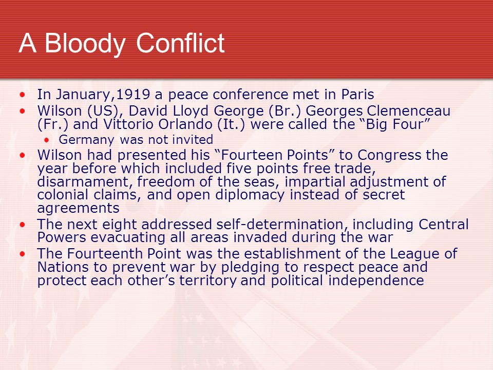 A Bloody Conflict In January,1919 a peace conference met in Paris Wilson (US), David Lloyd George (Br.) Georges Clemenceau (Fr.) and Vittorio Orlando (It.) were called the Big Four Germany was not invited Wilson had presented his Fourteen Points to Congress the year before which included five points free trade, disarmament, freedom of the seas, impartial adjustment of colonial claims, and open diplomacy instead of secret agreements The next eight addressed self-determination, including Central Powers evacuating all areas invaded during the war The Fourteenth Point was the establishment of the League of Nations to prevent war by pledging to respect peace and protect each others territory and political independence
