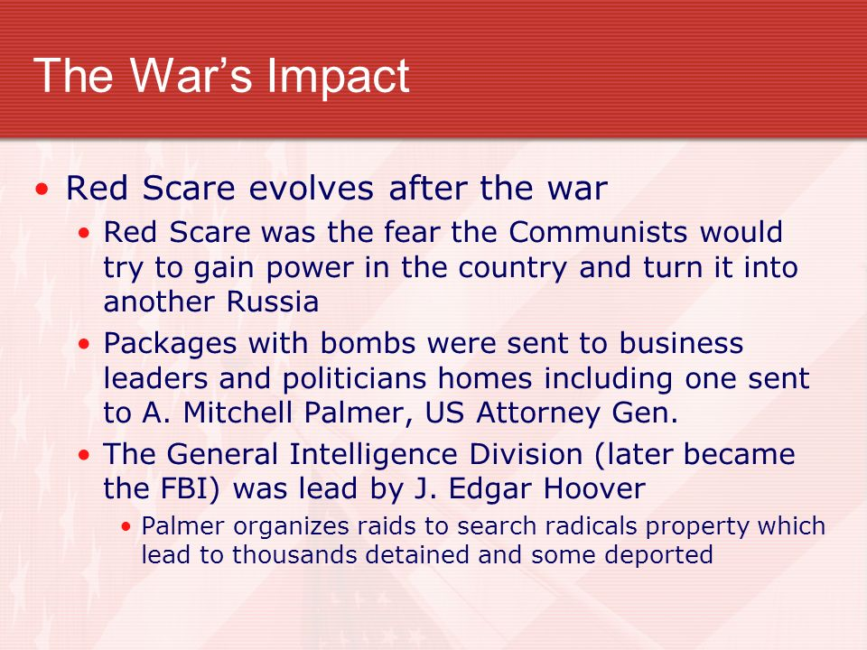 The Wars Impact Red Scare evolves after the war Red Scare was the fear the Communists would try to gain power in the country and turn it into another Russia Packages with bombs were sent to business leaders and politicians homes including one sent to A.