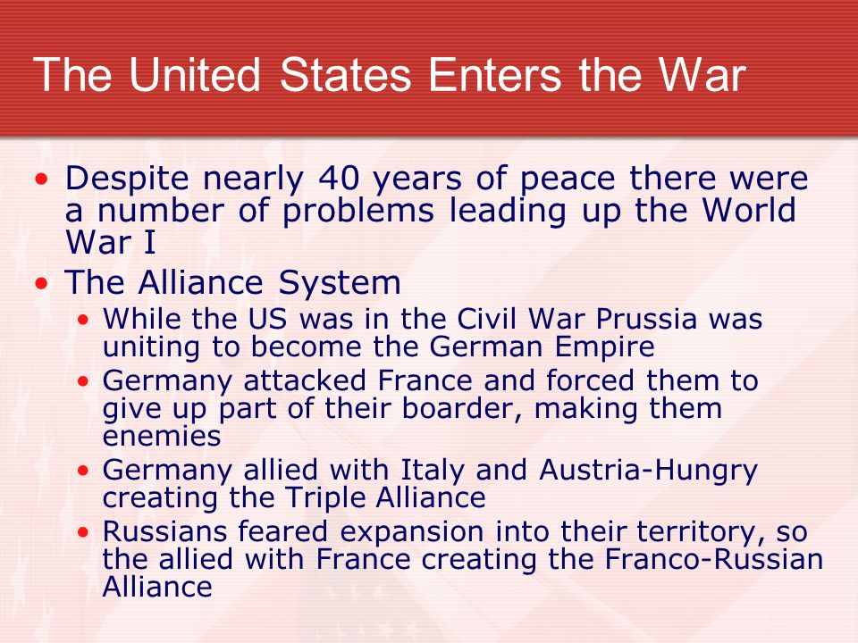 The United States Enters the War Despite nearly 40 years of peace there were a number of problems leading up the World War I The Alliance System While the US was in the Civil War Prussia was uniting to become the German Empire Germany attacked France and forced them to give up part of their boarder, making them enemies Germany allied with Italy and Austria-Hungry creating the Triple Alliance Russians feared expansion into their territory, so the allied with France creating the Franco-Russian Alliance
