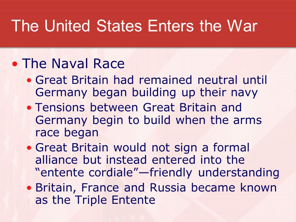 The United States Enters the War The Naval Race Great Britain had remained neutral until Germany began building up their navy Tensions between Great Britain and Germany begin to build when the arms race began Great Britain would not sign a formal alliance but instead entered into the entente cordialefriendly understanding Britain, France and Russia became known as the Triple Entente