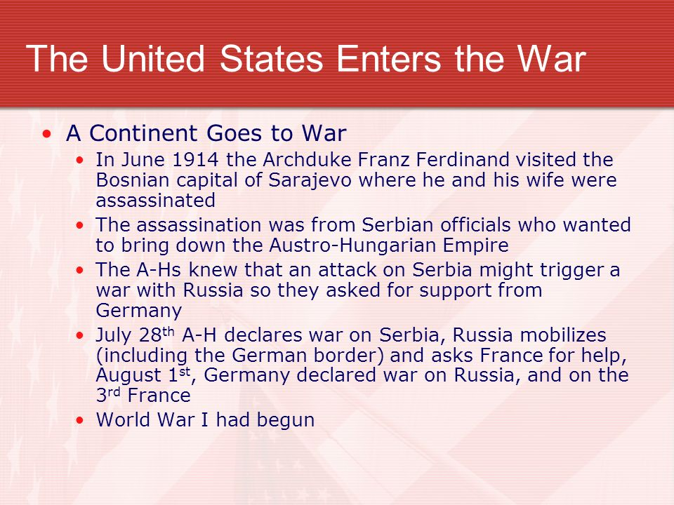 The United States Enters the War A Continent Goes to War In June 1914 the Archduke Franz Ferdinand visited the Bosnian capital of Sarajevo where he and his wife were assassinated The assassination was from Serbian officials who wanted to bring down the Austro-Hungarian Empire The A-Hs knew that an attack on Serbia might trigger a war with Russia so they asked for support from Germany July 28 th A-H declares war on Serbia, Russia mobilizes (including the German border) and asks France for help, August 1 st, Germany declared war on Russia, and on the 3 rd France World War I had begun