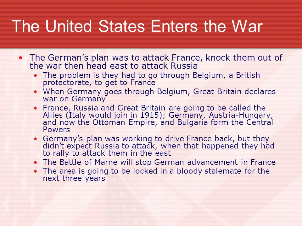 The United States Enters the War The Germans plan was to attack France, knock them out of the war then head east to attack Russia The problem is they had to go through Belgium, a British protectorate, to get to France When Germany goes through Belgium, Great Britain declares war on Germany France, Russia and Great Britain are going to be called the Allies (Italy would join in 1915); Germany, Austria-Hungary, and now the Ottoman Empire, and Bulgaria form the Central Powers Germanys plan was working to drive France back, but they didnt expect Russia to attack, when that happened they had to rally to attack them in the east The Battle of Marne will stop German advancement in France The area is going to be locked in a bloody stalemate for the next three years