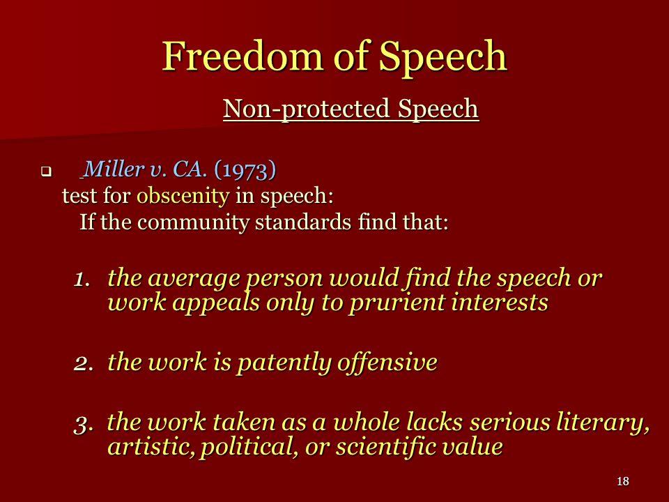 18 Freedom of Speech Non-protected Speech Miller v. CA. (1973) Miller v. CA. (1973) test for obscenity in speech: test for obscenity in speech: If the