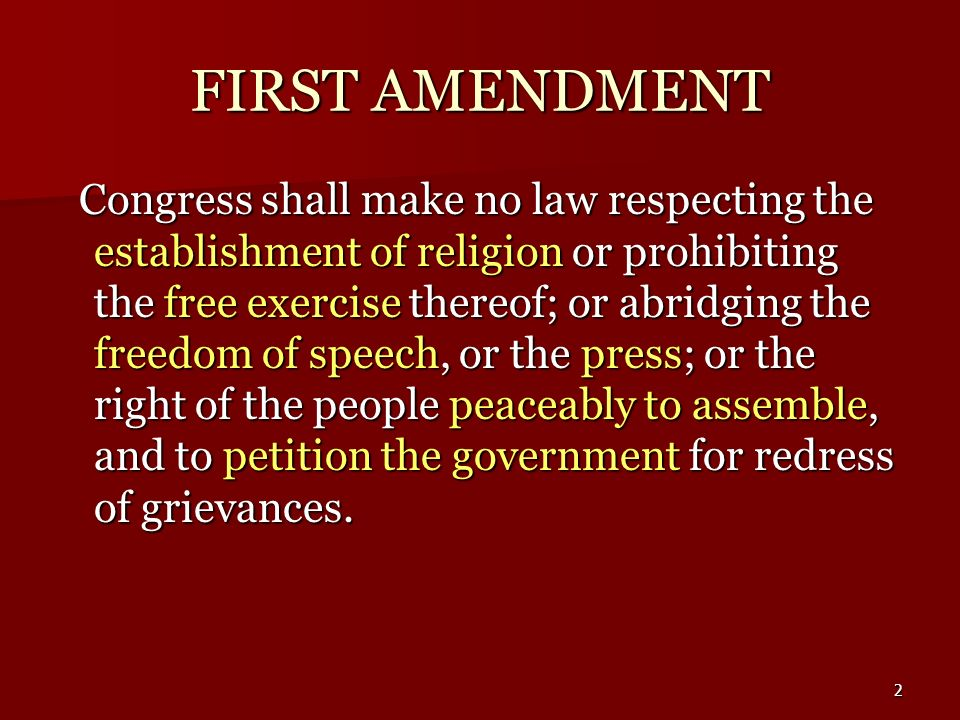 2 FIRST AMENDMENT Congress shall make no law respecting the establishment of religion or prohibiting the free exercise thereof; or abridging the freed