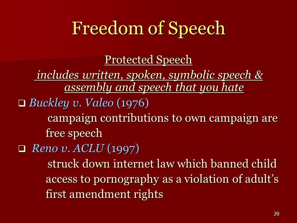 20 Freedom of Speech Protected Speech includes written, spoken, symbolic speech & assembly and speech that you hate includes written, spoken, symbolic speech & assembly and speech that you hate Buckley v.