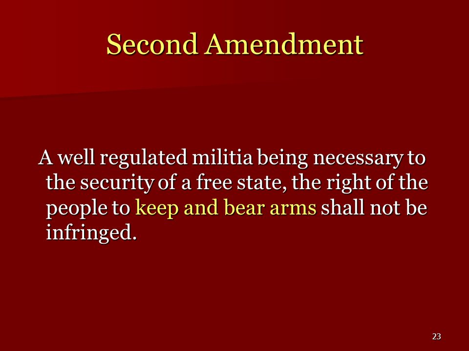23 Second Amendment A well regulated militia being necessary to the security of a free state, the right of the people to keep and bear arms shall not