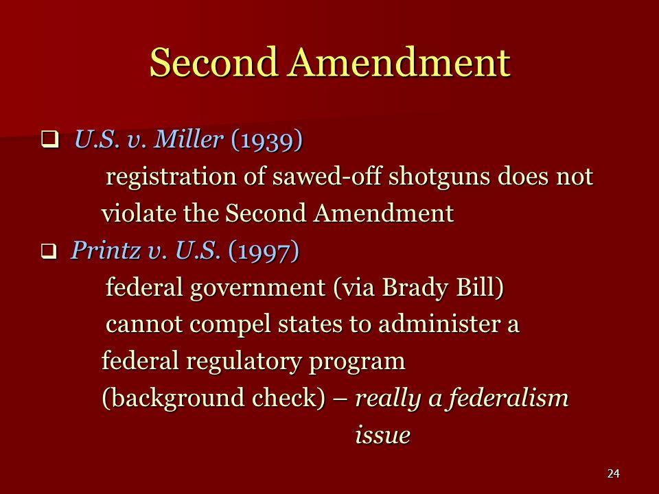 24 Second Amendment U.S. v. Miller (1939) U.S. v. Miller (1939) registration of sawed-off shotguns does not violate the Second Amendment violate the S