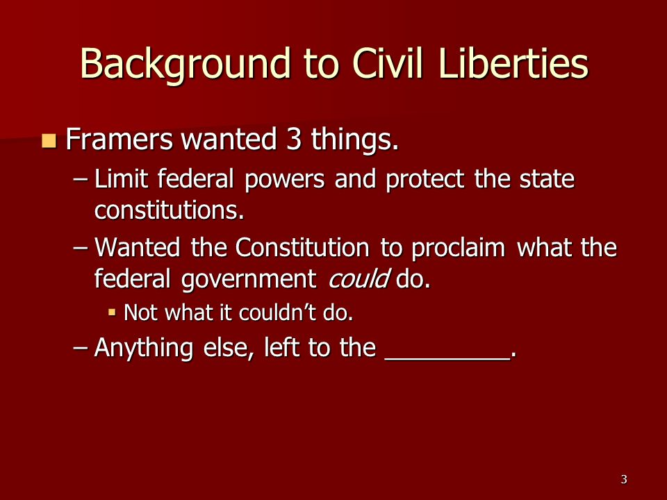 Background to Civil Liberties Framers wanted 3 things. Framers wanted 3 things. –Limit federal powers and protect the state constitutions. –Wanted the