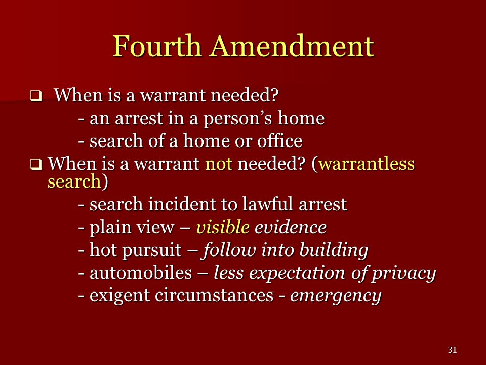 31 Fourth Amendment When is a warrant needed? When is a warrant needed? - an arrest in a persons home - search of a home or office When is a warrant n