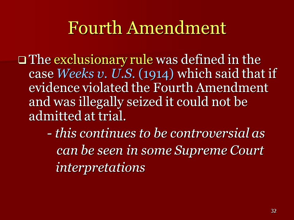 32 Fourth Amendment The exclusionary rule was defined in the case Weeks v. U.S. (1914) which said that if evidence violated the Fourth Amendment and w