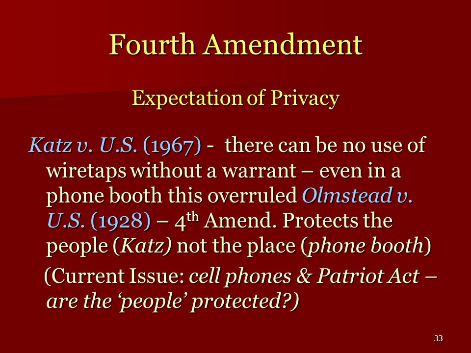 33 Fourth Amendment Expectation of Privacy Katz v. U.S. (1967) - there can be no use of wiretaps without a warrant – even in a phone booth this overru