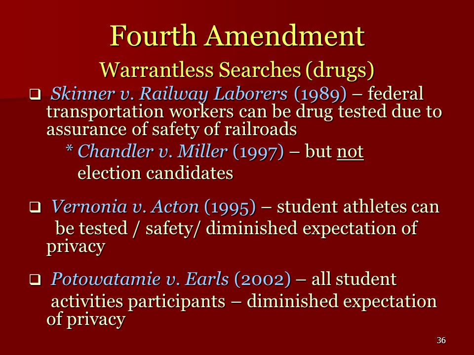 36 Fourth Amendment Warrantless Searches (drugs) Skinner v. Railway Laborers (1989) – federal transportation workers can be drug tested due to assuran