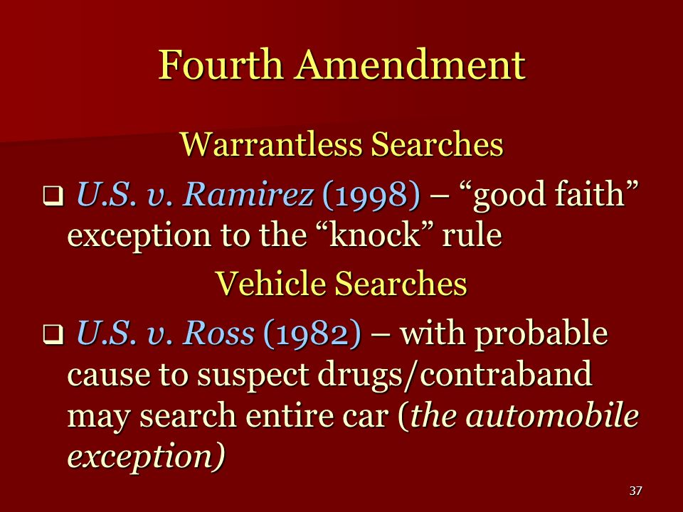 37 Fourth Amendment Warrantless Searches U.S. v. Ramirez (1998) – good faith exception to the knock rule U.S. v. Ramirez (1998) – good faith exception