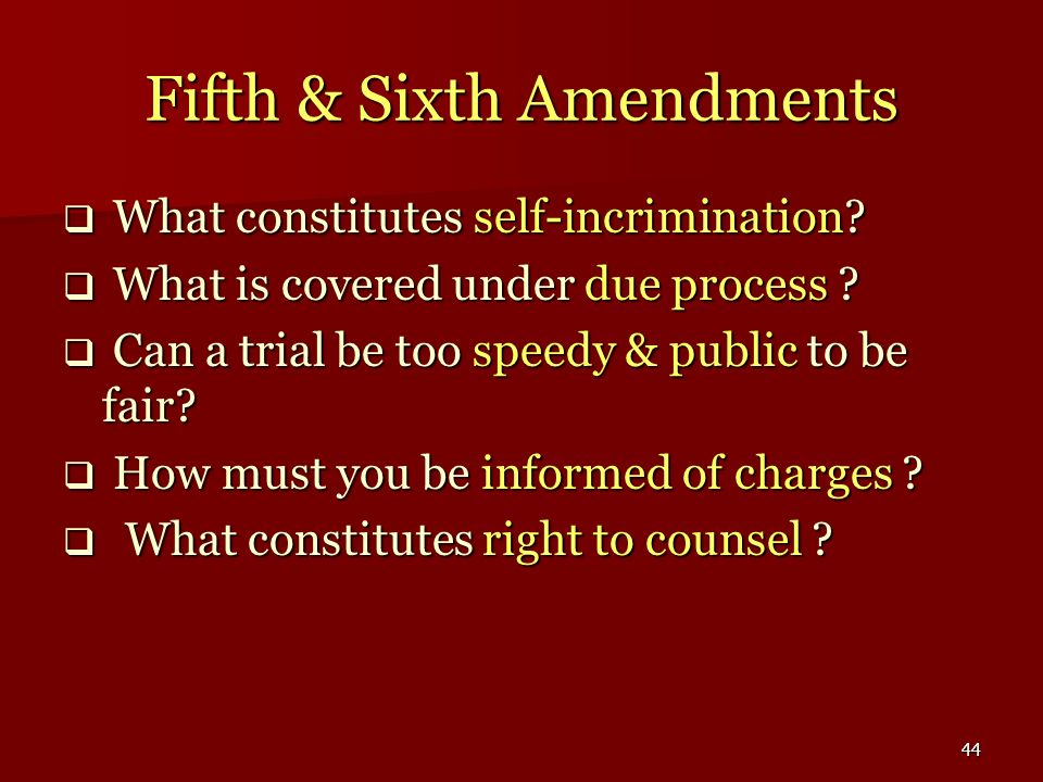 44 Fifth & Sixth Amendments What constitutes self-incrimination? What constitutes self-incrimination? What is covered under due process ? What is cove