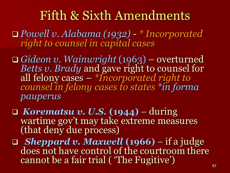 47 Fifth & Sixth Amendments Powell v. Alabama (1932) - * Incorporated right to counsel in capital cases Powell v. Alabama (1932) - * Incorporated righ