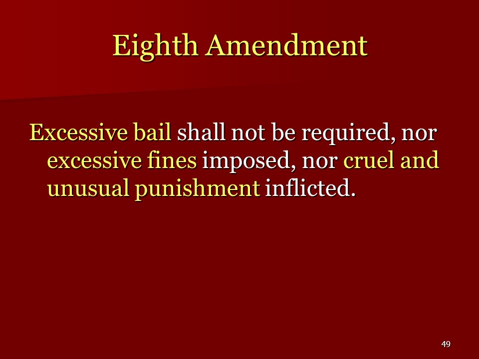 49 Eighth Amendment Excessive bail shall not be required, nor excessive fines imposed, nor cruel and unusual punishment inflicted.