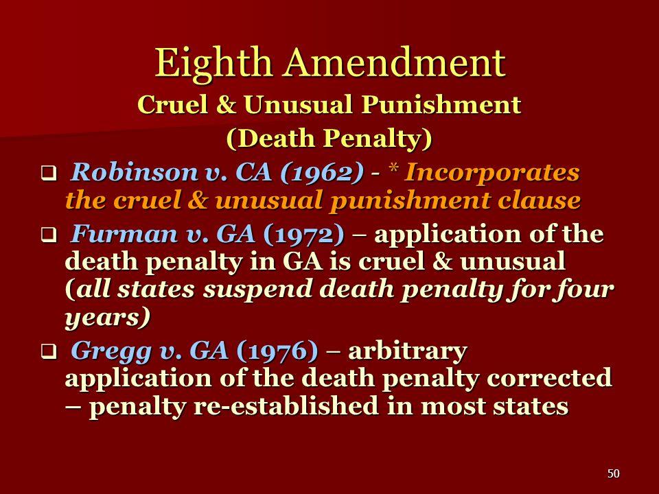 50 Eighth Amendment Cruel & Unusual Punishment (Death Penalty) Robinson v. CA (1962) - * Incorporates the cruel & unusual punishment clause Robinson v