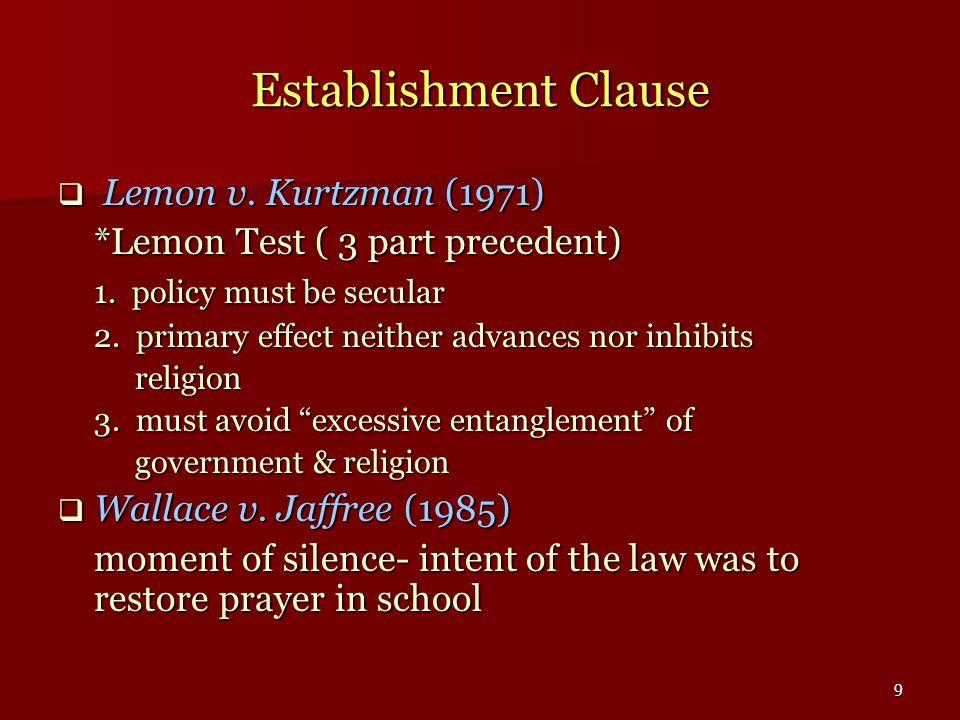 9 Establishment Clause Lemon v. Kurtzman (1971) Lemon v. Kurtzman (1971) *Lemon Test ( 3 part precedent) 1. policy must be secular 2. primary effect n