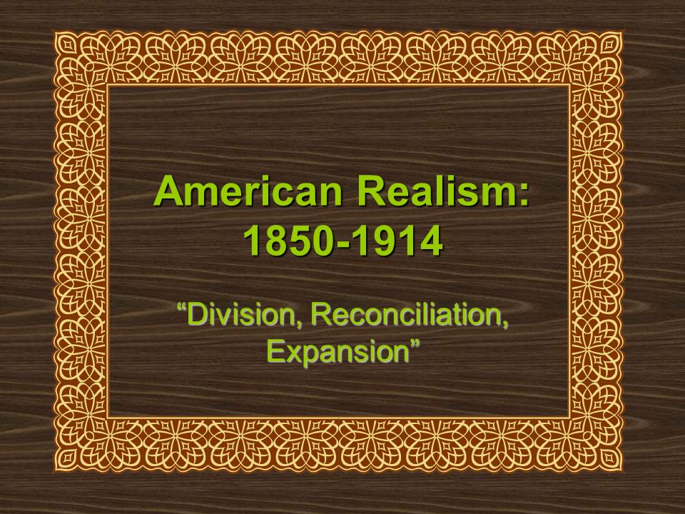 American Realism: 1850-1914 Division, Reconciliation, Expansion
