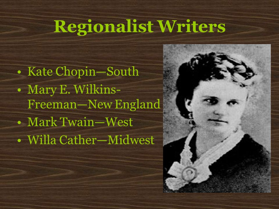 Regionalist Writers Kate ChopinSouth Mary E. Wilkins- FreemanNew England Mark TwainWest Willa CatherMidwest