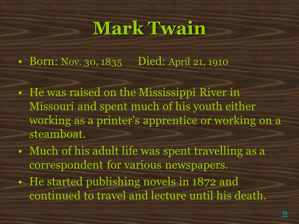 Mark Twain Born: Nov. 30, 1835 Died: April 21, 1910 He was raised on the Mississippi River in Missouri and spent much of his youth either working as a