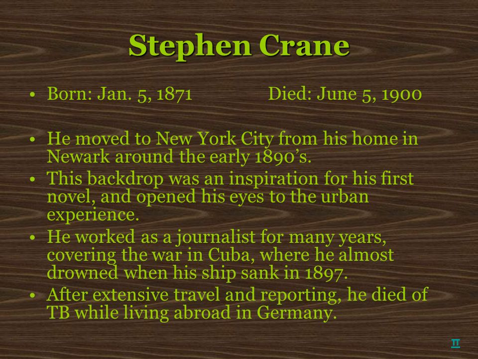Stephen Crane Born: Jan. 5, 1871Died: June 5, 1900 He moved to New York City from his home in Newark around the early 1890s. This backdrop was an insp