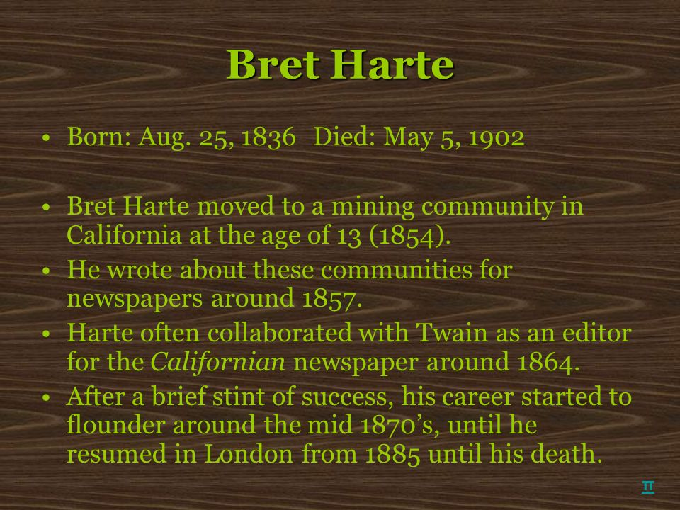 Bret Harte Born: Aug. 25, 1836Died: May 5, 1902 Bret Harte moved to a mining community in California at the age of 13 (1854). He wrote about these com