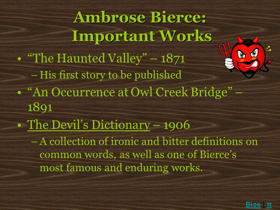 Ambrose Bierce: Important Works The Haunted Valley – 1871 –His first story to be published An Occurrence at Owl Creek Bridge – 1891 The Devils Diction