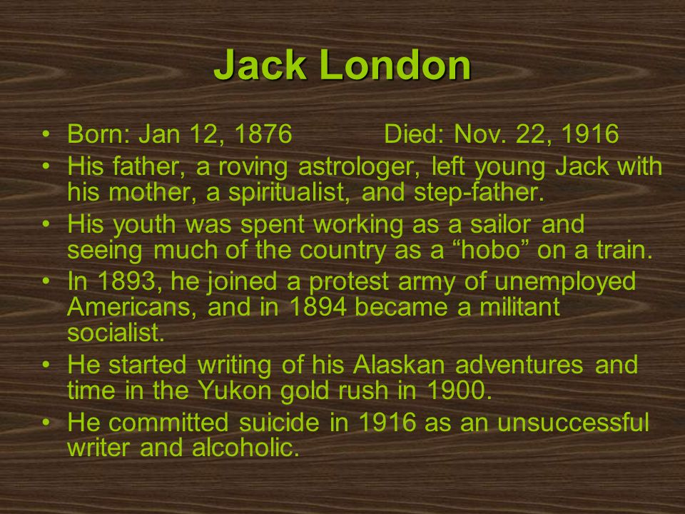 Born: Jan 12, 1876 Died: Nov. 22, 1916 His father, a roving astrologer, left young Jack with his mother, a spiritualist, and step-father. His youth wa