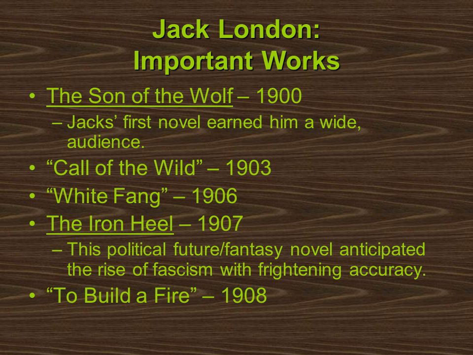 Jack London: Important Works The Son of the Wolf – 1900 –Jacks first novel earned him a wide, audience. Call of the Wild – 1903 White Fang – 1906 The