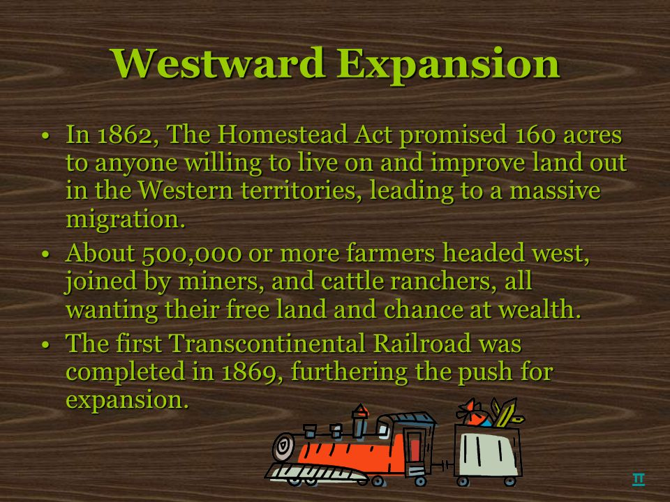 Westward Expansion In 1862, The Homestead Act promised 160 acres to anyone willing to live on and improve land out in the Western territories, leading