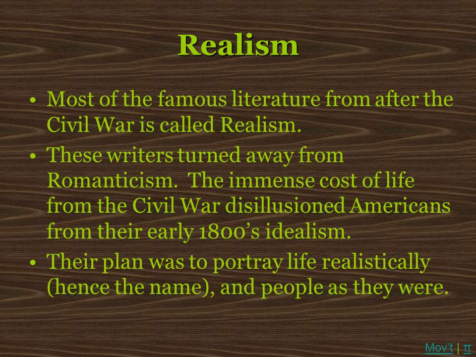 Realism Most of the famous literature from after the Civil War is called Realism. These writers turned away from Romanticism. The immense cost of life