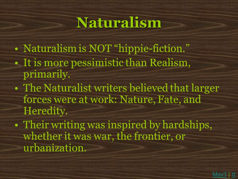 Naturalism Naturalism is NOT hippie-fiction. It is more pessimistic than Realism, primarily. The Naturalist writers believed that larger forces were a