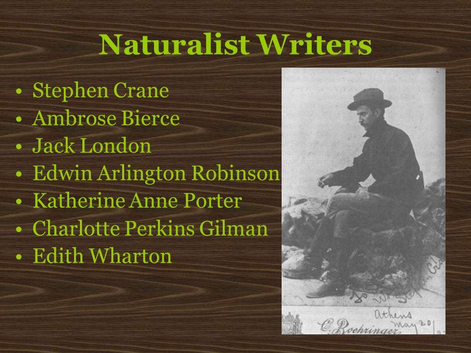 Naturalist Writers Stephen Crane Ambrose Bierce Jack London Edwin Arlington Robinson Katherine Anne Porter Charlotte Perkins Gilman Edith Wharton