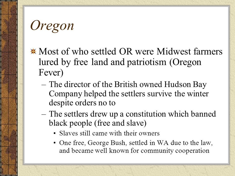 Oregon Most of who settled OR were Midwest farmers lured by free land and patriotism (Oregon Fever) –The director of the British owned Hudson Bay Comp